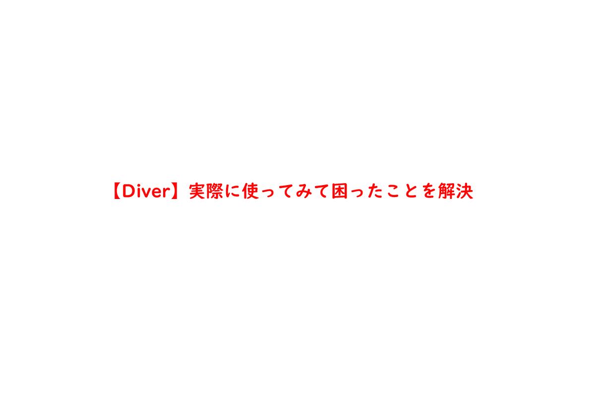 【Diver】実際に使ってみて困ったことを解決