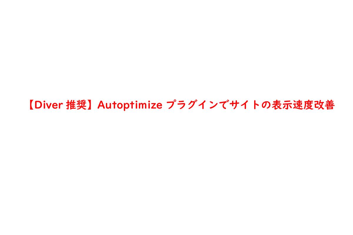 【Diver推奨】Autoptimize プラグインでサイトの表示速度改善