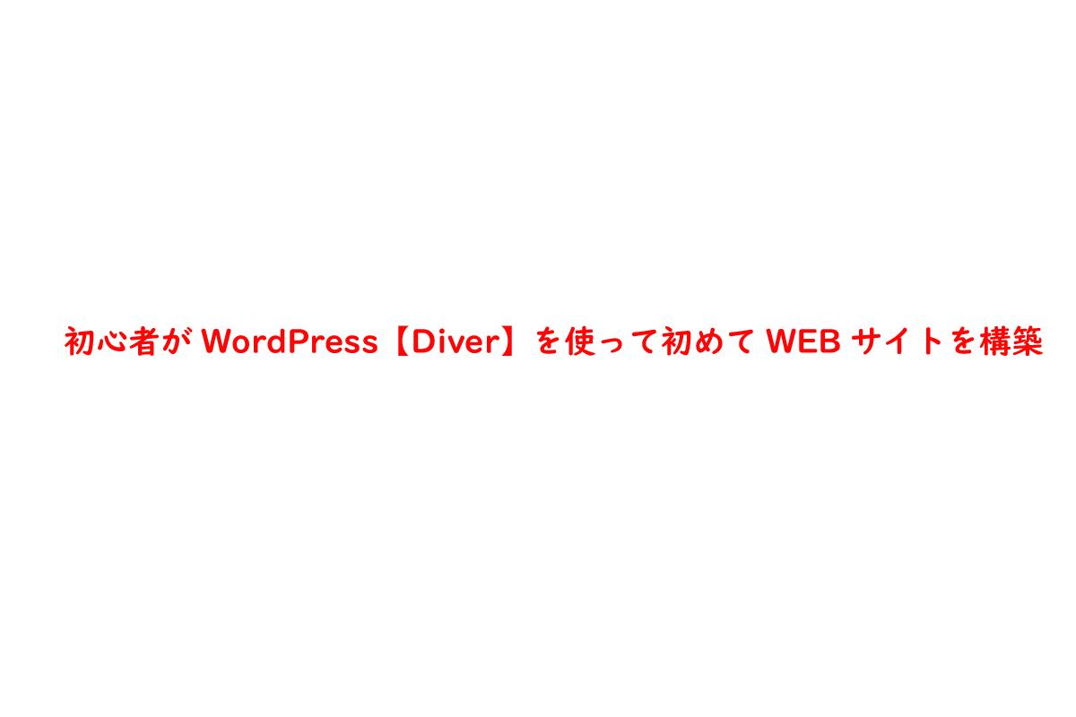 初心者がWordPress【Diver】を使って初めてWEBサイトを構築