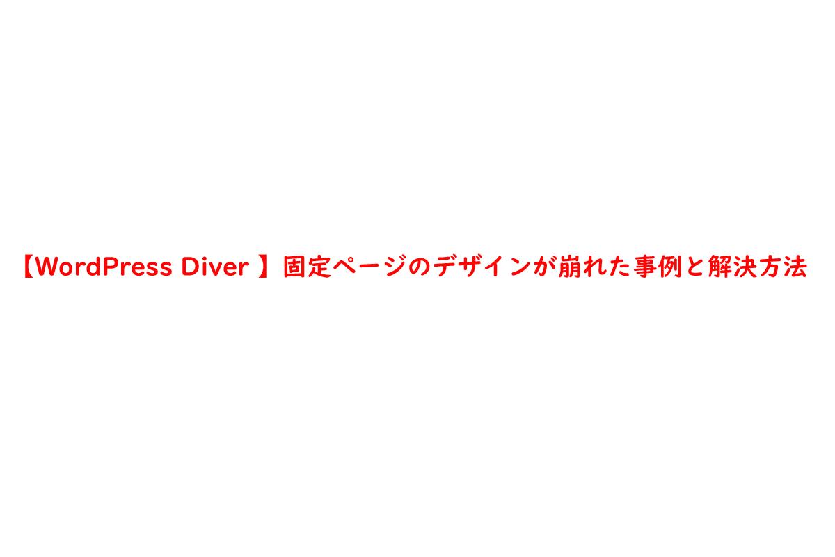【WordPress Diver 】固定ページのデザインが崩れた事例と解決方法