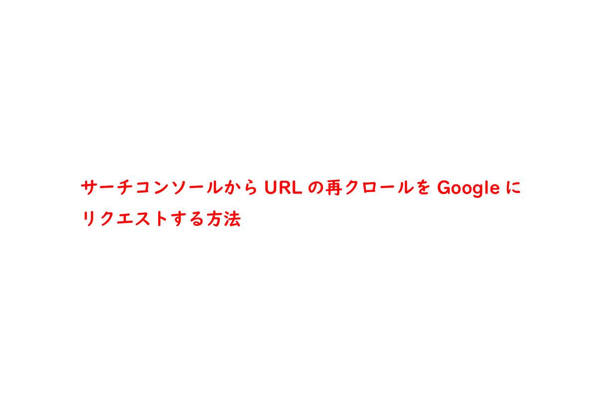 サーチコンソールからURLの再クロールをGoogleにリクエストする方法
