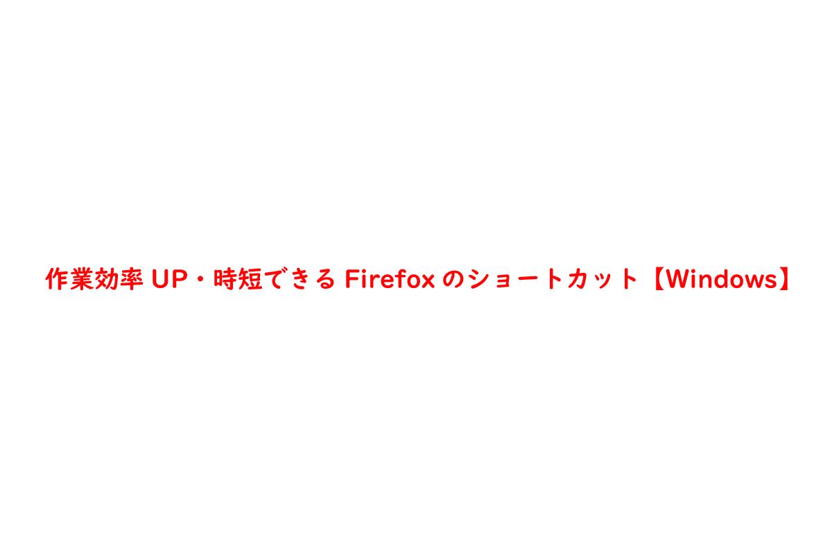 作業効率UP・時短できるFirefoxのショートカット【Windows】