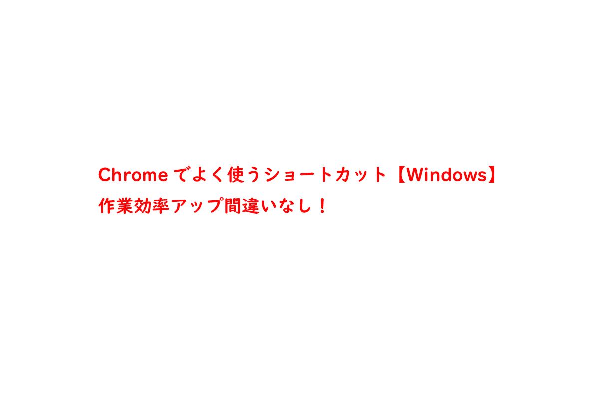 Chromeでよく使うショートカット【Windows】作業効率アップ間違いなし!