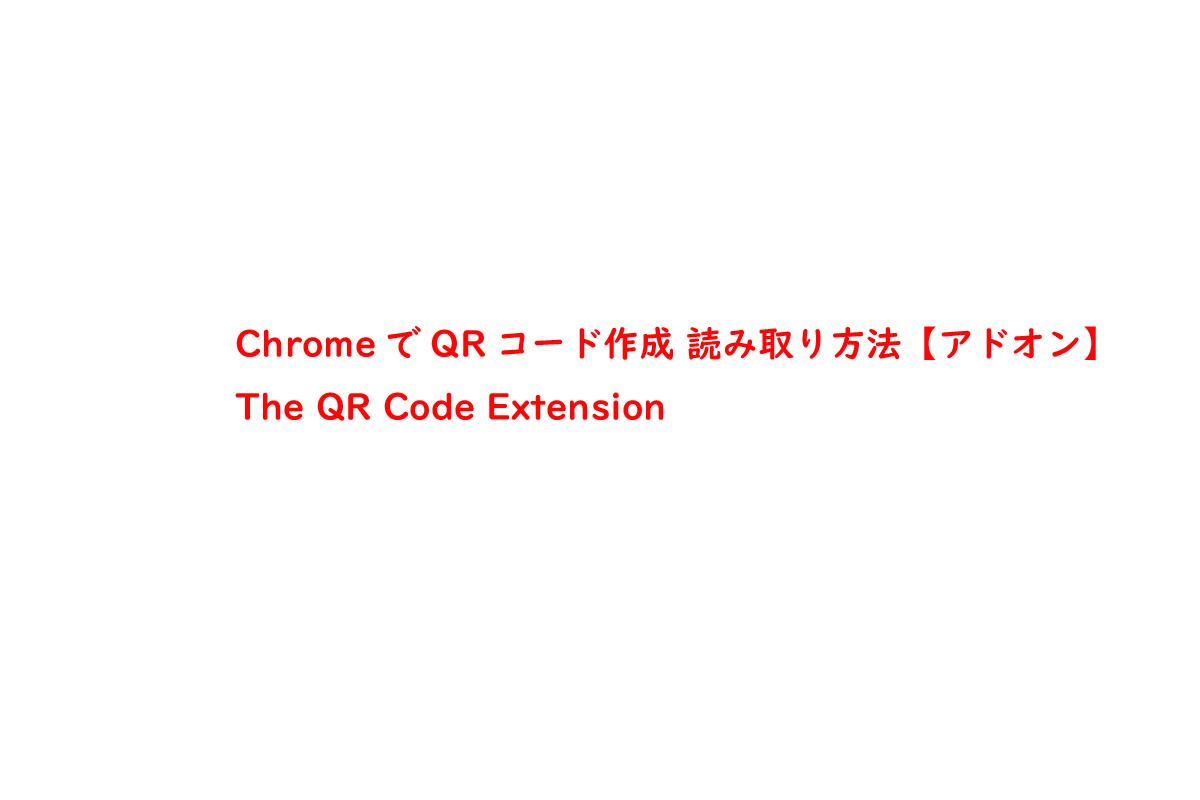 ChromeでQRコード作成 読み取り方法【アドオン】The QR Code Extension