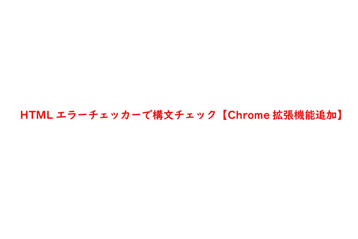 HTMLエラーチェッカーで構文チェック【Chrome拡張機能追加】