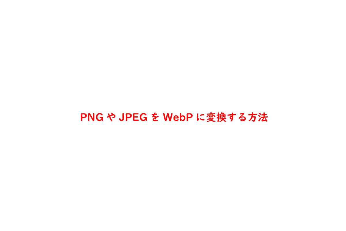PNGやJPEGをWebPに変換する方法