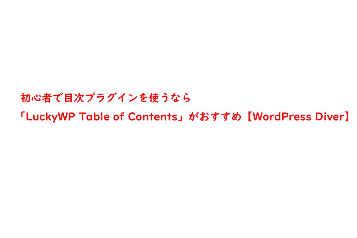 初心者で目次プラグインを使うなら「LuckyWP Table of Contents」がおすすめ【WordPress Diver】