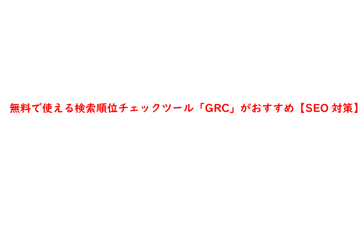 無料で使える検索順位チェックツール「GRC」がおすすめ【SEO対策】
