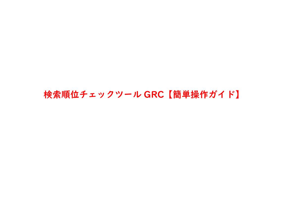検索順位チェックツールGRC【簡単操作ガイド】