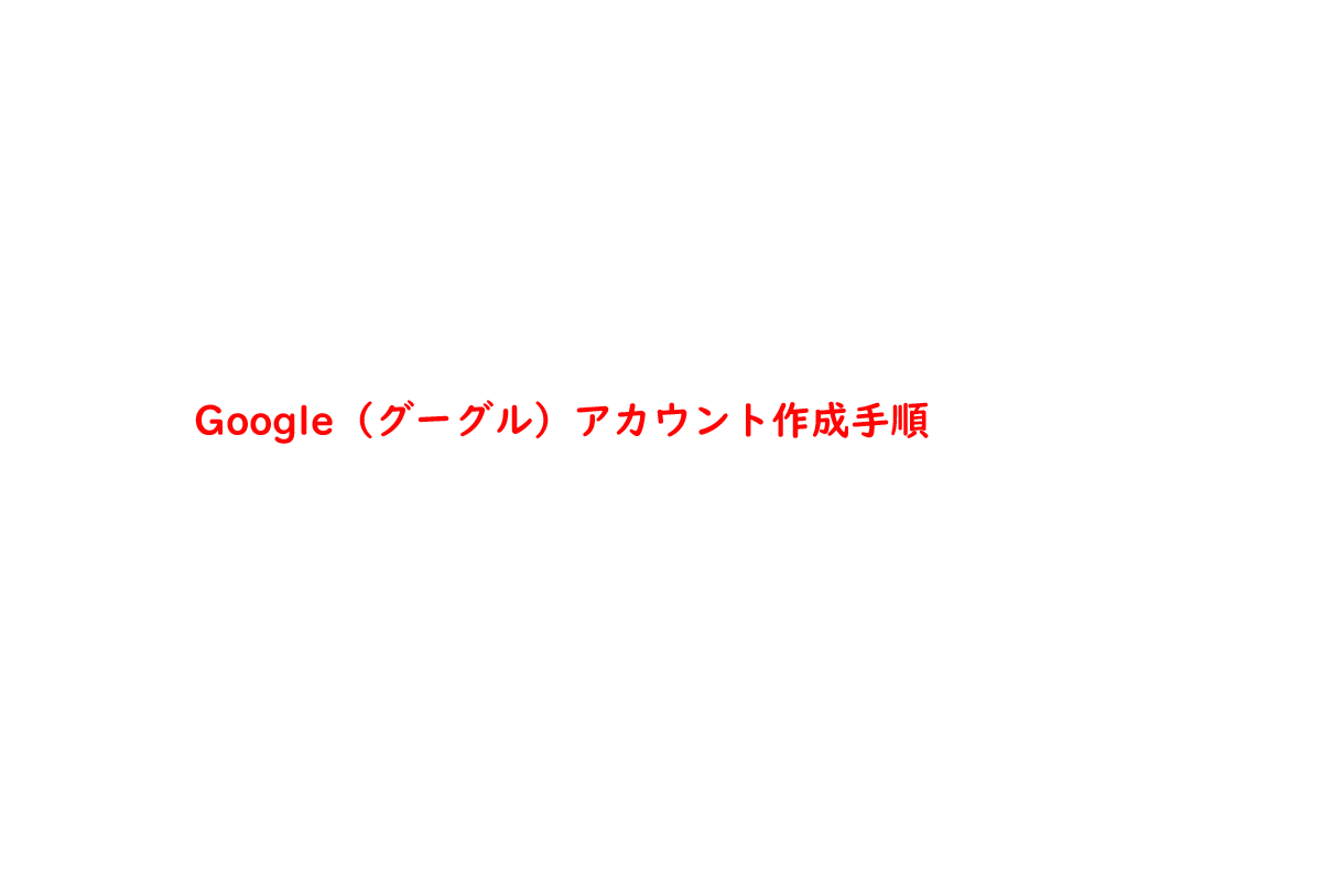 Google(グーグル)アカウント作成手順