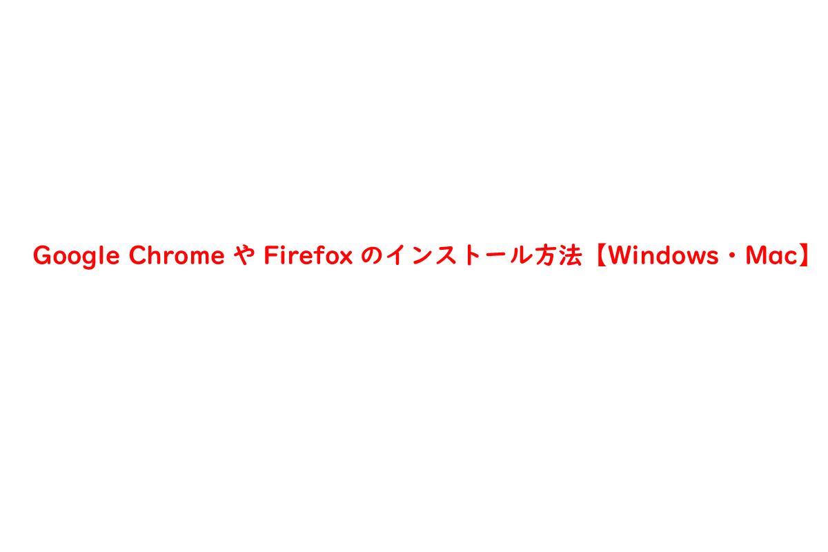 Google ChromeやFirefoxのインストール方法【Windows・Mac】