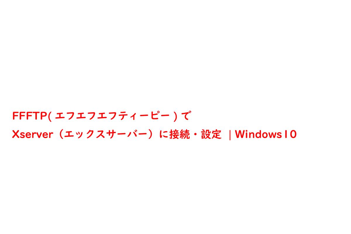 FFFTP(エフエフエフティーピー)でXserver(エックスサーバー)に接続・設定   Windows10