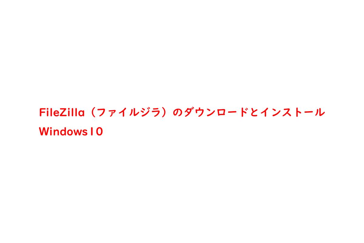 FileZilla(ファイルジラ)のダウンロードとインストール | Windows10