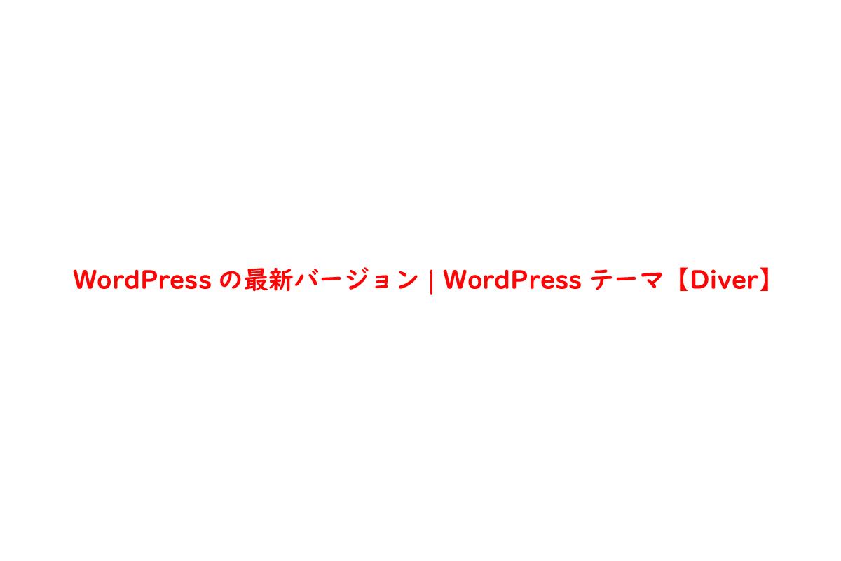 WordPressの最新バージョン   WordPressテーマ【Diver】
