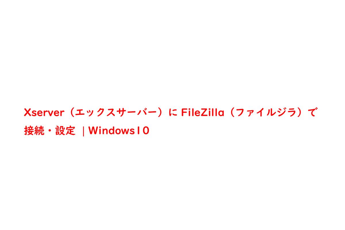 Xserver(エックスサーバー)にFileZilla(ファイルジラ)で接続・設定 | Windows10