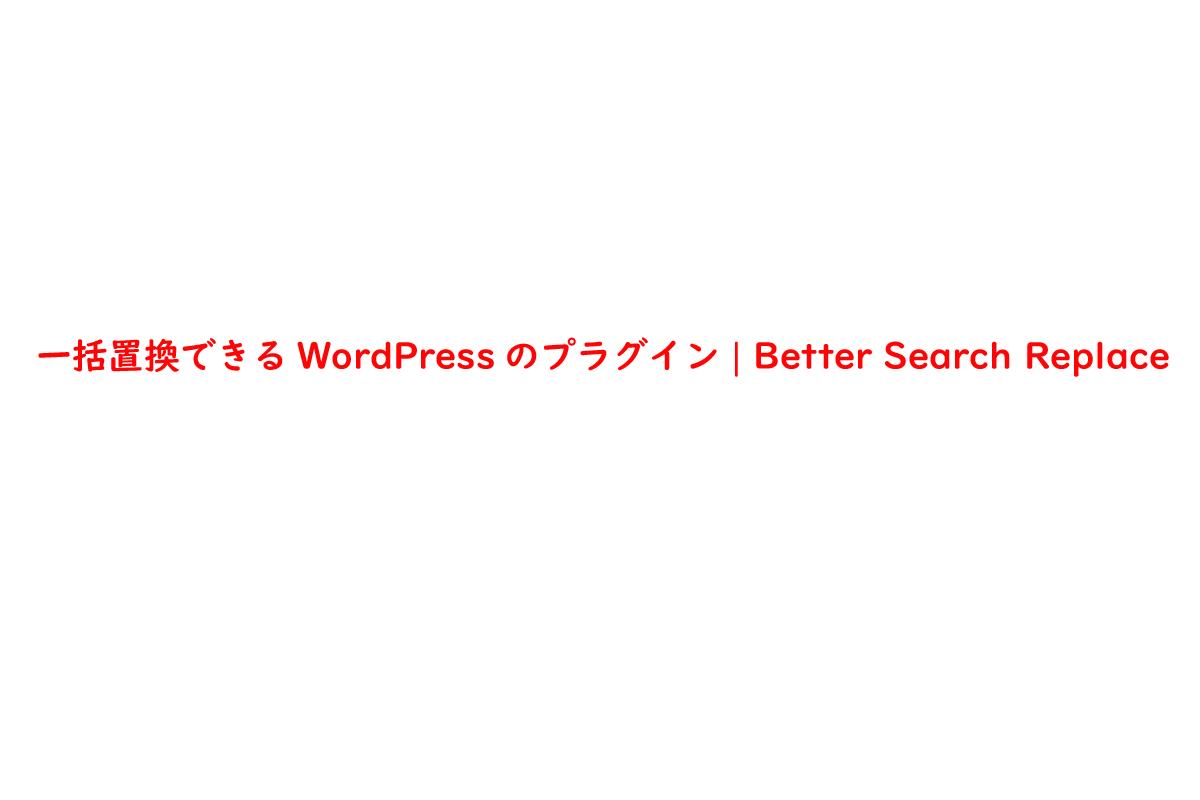 一括置換できるWordPressのプラグイン | Better Search Replace