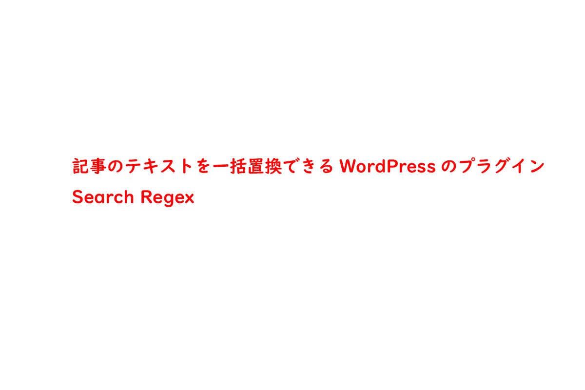 記事のテキストを一括置換できるWordPressのプラグイン   Search Regex