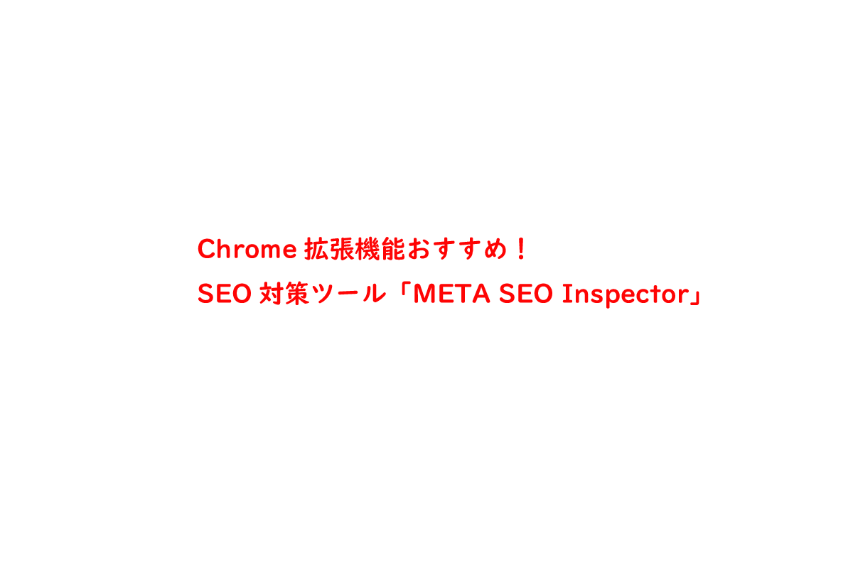 Chrome拡張機能おすすめ!SEO対策ツール「META SEO Inspector」
