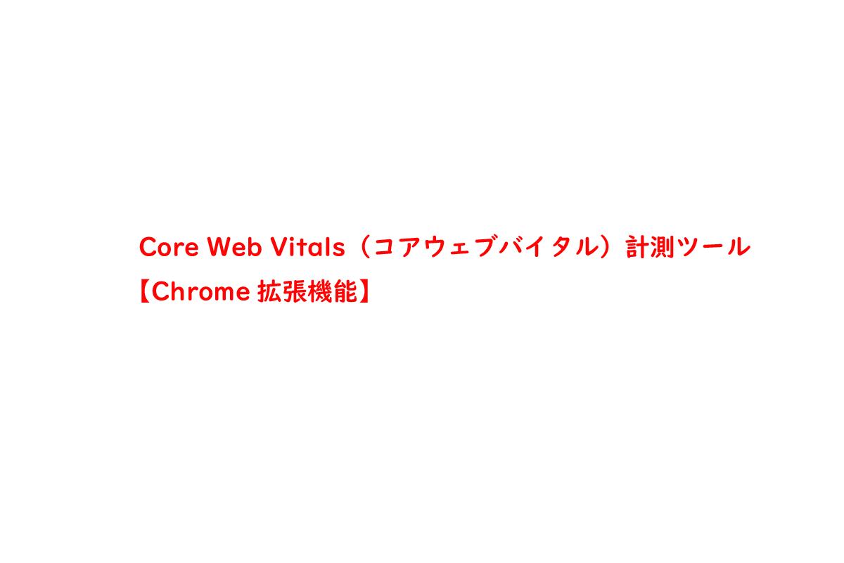 Core Web Vitals(コアウェブバイタル)計測ツール【Chrome拡張機能】
