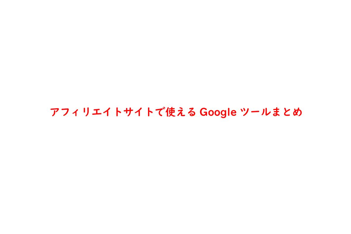 アフィリエイトサイトで使えるGoogleツールまとめ